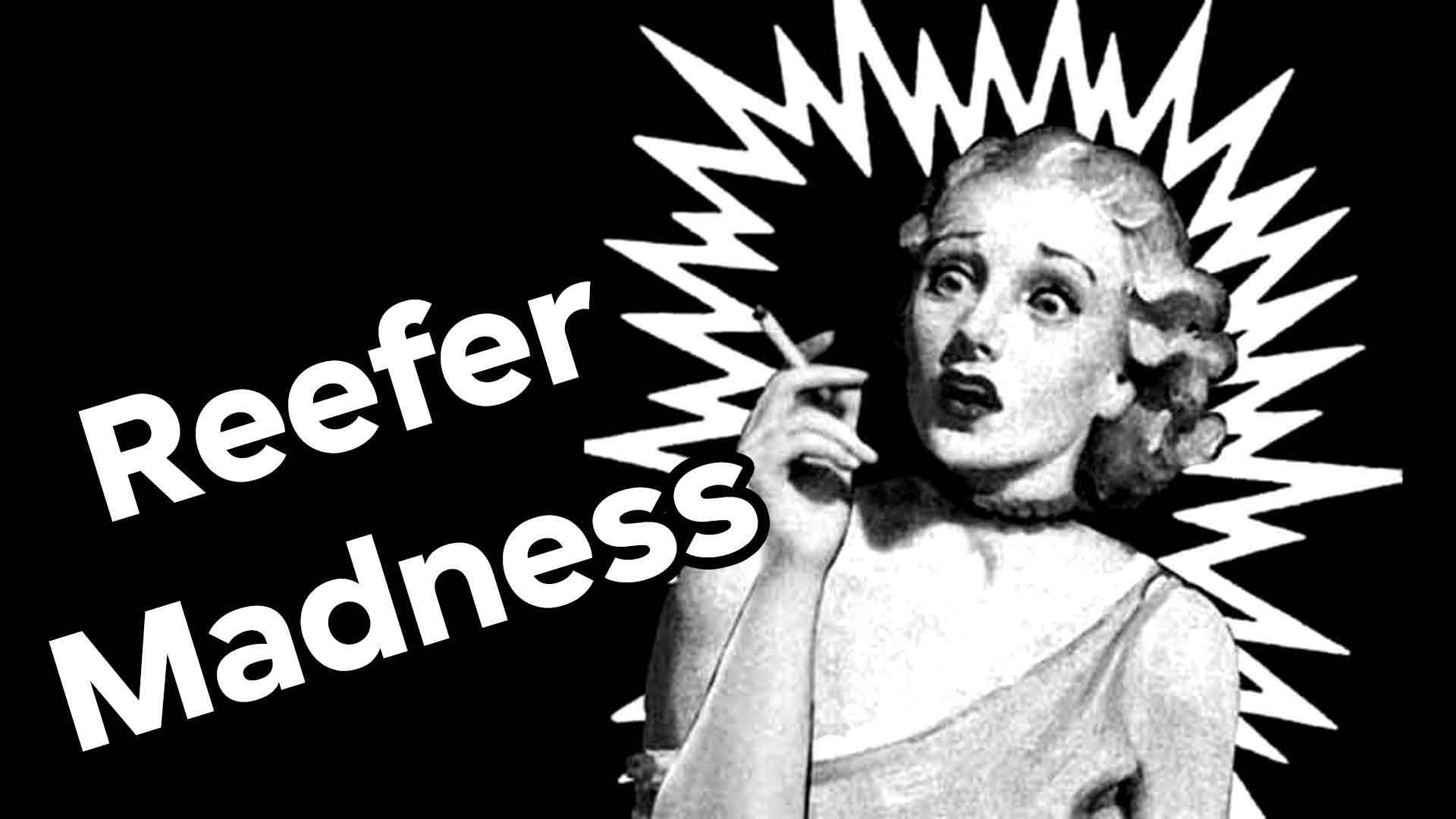 reefer madness Reefer madness is a 1936 propaganda movie about the perils of cannabis one poor guy gets so addicted he gets sectioned.